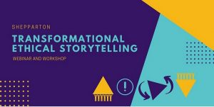 Shepparton Transformational Ethical Storytelling Webinar and Workshop